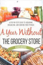 Year Without the Grocery Store : A Step-by-Step Guide to Acquiring, Organizin.