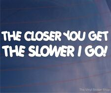 THE CLOSER YOU GET THE SLOWER I GO! Funny Car/Window/Bumper Vinyl Sticker/Decal