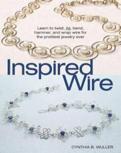 Inspired Wire : Learn to Twist, Jig, Bend, Hammer, and Wrap Wire for the...