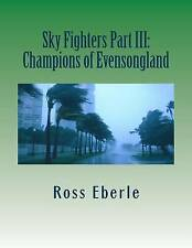 Sky Fighters Part III: Champions of Evensongland (Volume 3) by Mr. Ross Eberle