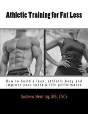 Athletic Training for Fat Loss: How to build a lean, athletic body and improve y