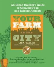 Your Farm in the City : An Urban Dweller's Guide to Growing Food and Raising...