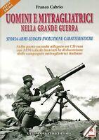 Uomini e mitragliatrici nella grande guerra. Storia, armi, luoghi, evoluzione,..