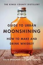 The Kings County Distillery Guide to Urban Moonshining: How to Make and Drink...
