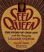 Seed Queen: The Story of Crop Art and the Amazing Lillian Colton by Colleen...