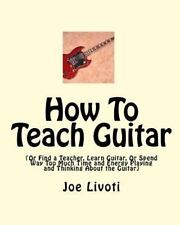 How to Teach Guitar : (or Find a Teacher, Learn Guitar, or Spend Way Too Much...
