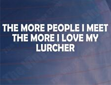 THE MORE PEOPLE I MEET THE MORE I LOVE MY LURCHER Car/Van/Window/Bumper Sticker