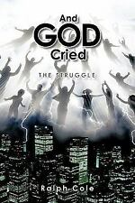 And God Cried : The Struggle by Ralph Cole (2011, Paperback)