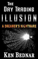 Day Trading Illusion : A Dreamer's Nightmare, Paperback by Bednar, Ken, Like ...