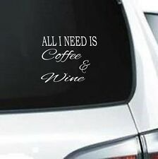 B209 ALL I NEED IS COFFEE & WINE FUNNY WHITE VINYL DECAL CAR TRUCK SUV LAPTOP