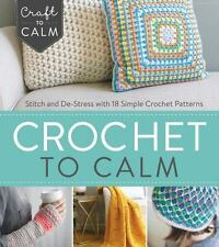 Craft to Calm: Crochet to Calm : Stitch and de-Stress with 20+ Patterns * NEW