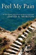 Feel My Pain : As You Journey with Me on the Road to Recovery by David A....