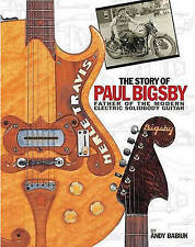 The Story of Paul A. Bigsby: Father of the Modern Electric Solid Body Guitar, Ne