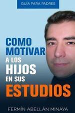 Como Motivar a Los Hijos en Sus Estudios : Guía Práctica para Padres by...