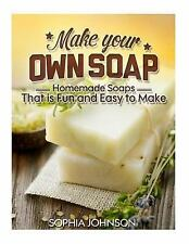 Make Your Own Soap : Homemade Soaps That Is Fun and Easy to Make by Sophia...