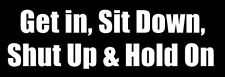 3x9 inch Get In Sit Down Shut Up and Hold On Bumper Sticker -fun fast speed race