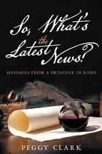 So, What's the Latest News? : Messages from a Prisoner in Rome by Peggy Clark...