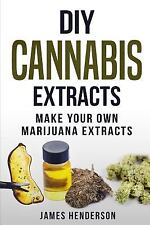 DIY Cannabis Extracts: Make Your Own Marijuana Extracts by Henderson, James