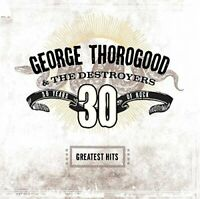 George Thorogood and The Destroyers - 30 Years of Rock  The Greatest Hits [CD]