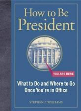 How to Be President: What to Do and Where to Go Once You're in Office by Stephen