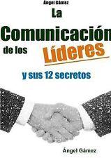 La Comunicacion de Los Lideres y Sus 12 Secretos by Angel Gamez (2015,...
