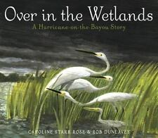 Over in the Wetlands: A Hurricane-on-the-Bayou Story, Rose, Caroline Starr, Good