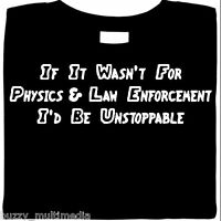 If It Wasn't For Physics & Law Enforcement - I'd Be Unstoppable, funny shirt
