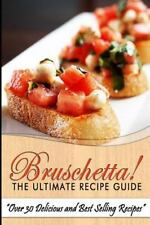 Bruschetta! the Ultimate Recipe Guide : Over 30 Delicious and Best Selling...