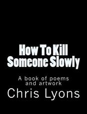 How to Kill Someone Slowly : A Book of Poems and Artwork by Chris Lyons...