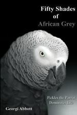 Fifty Shades of African Grey : Pickles the Parrot Dominates Life by Georgi...