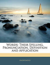 Words: Their Spelling, Pronunciation, Definition and Application by Anonymous