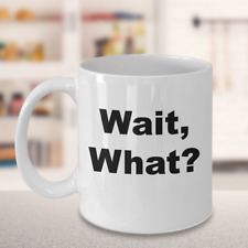 Funny Novelty Coffee Mug-Wait! What?-Silly Gift Cup Mug With Silly Phrases Tea