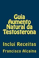 Guia Aumento Natural Da Testosterona : Inclui Receitas by Francisco Alcaina...