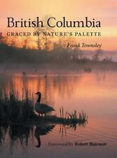 British Columbia : Graced by Nature's Palette: By Townsley, Frank