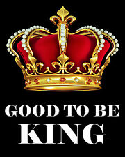 Humorous Quips/Pictures/ Poster/good to be King/Crown/Sayings/Quotes