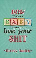 How to Have a Baby and Not Lose Your Shi t by Kirsty Smith (Paperback)