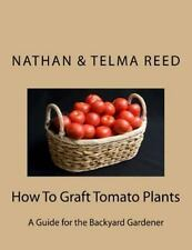 How to Graft Tomato Plants : A Guide for the Backyard Gardener by Nathan Reed...