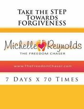 Take the STEP Towards Forgiveness : 7 Days X 70 Times by Michelle Reynolds...