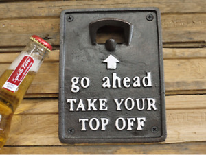Go Ahead Take Your Top Off Bottle Opener Cast Iron Wall Mounted Plaque / Sign