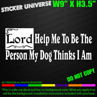 Lord Help Me To Be Person My Dog Thinks I Am Car Window Decal Bumper Sticker 298