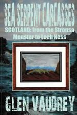 Sea Serpent Carcasses : Scotland - from the Stronsa Monster to Loch Ness by...