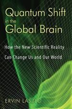 Quantum Shift in the Global Brain: How the New Scientific Reality Can Change Us