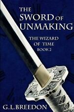 The Sword of Unmaking (the Wizard of Time - Book 2) by G. L. Breedon (2013,...