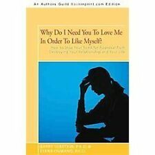 Why Do I Need You To Love Me In Order To Like Myself?: How to Stop Your Need for