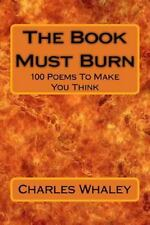 The Book Must Burn : 100 Poems to Make You Think by Charles Whaley (2015,...
