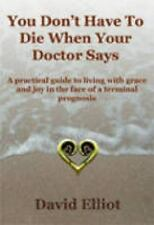 You Don't Have to Die When Your Doctor Says : A Practical Guide to Living...