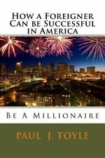 How a Foreigner Can Be Successful in America : Be a Millionaire by Paul Toyle...