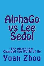 AlphaGo vs Lee Sedol : The Match That Changed the World of Go by Yuan Zhou...