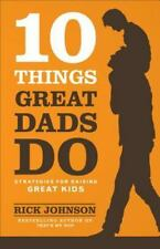 10 Things Great Dads Do : Strategies for Raising Great Kids by Rick Johnson...