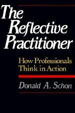 The Reflective Practitioner : How Professionals Think in Action by Donald A. Sch